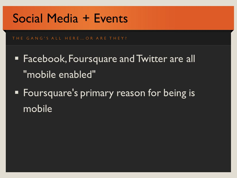 Social Media + Events Facebook, Foursquare and Twitter are all mobile enabled Foursquare s primary reason for being is mobile THE GANG S ALL HERE…OR ARE THEY