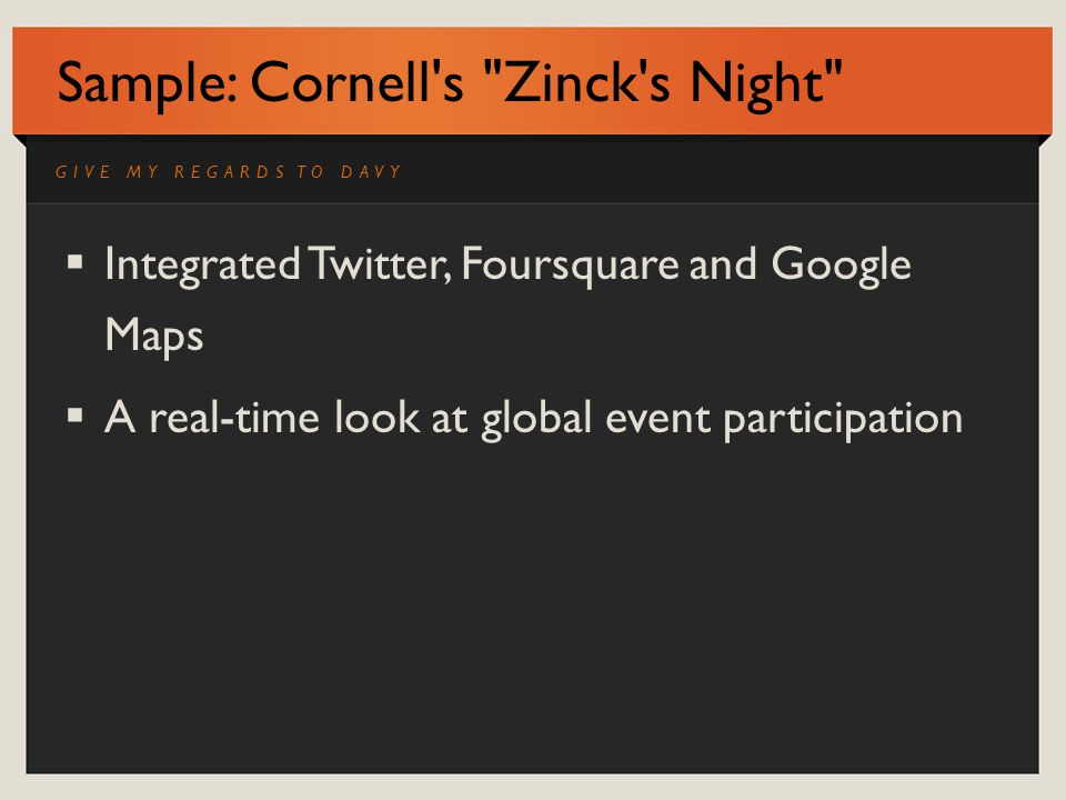 Sample: Cornell s Zinck s Night Integrated Twitter, Foursquare and Google Maps A real-time look at global event participation GIVE MY REGARDS TO DAVY
