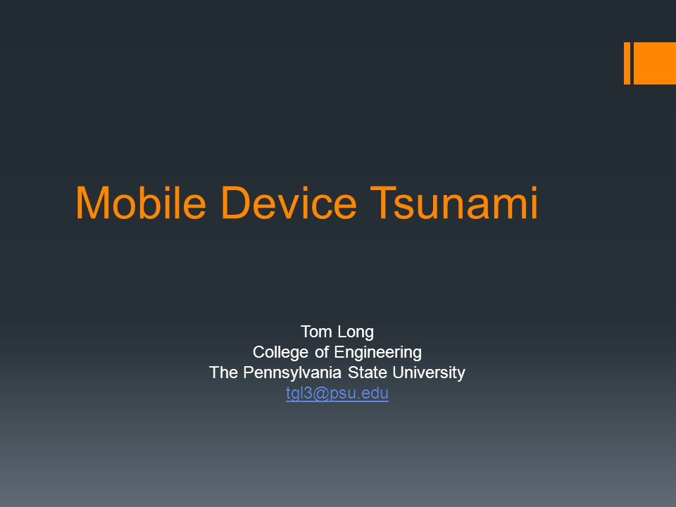 Mobile Device Tsunami Tom Long College of Engineering The Pennsylvania State University tgl3@psu.edu