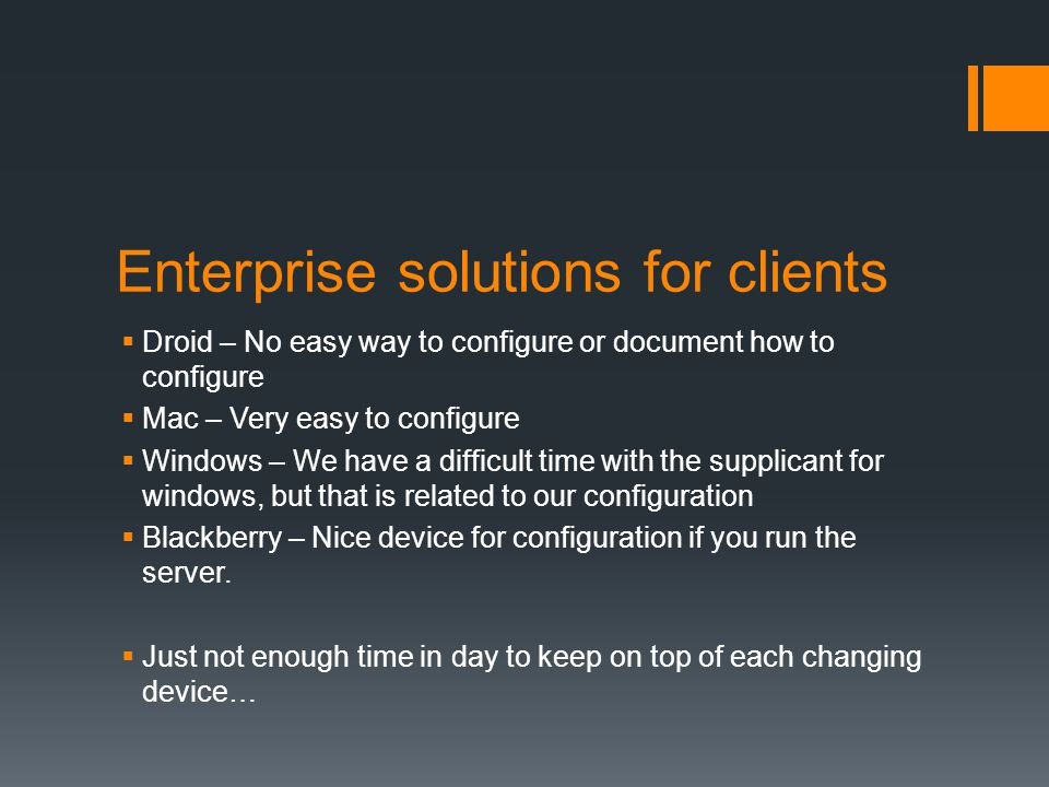 Enterprise solutions for clients Droid – No easy way to configure or document how to configure Mac – Very easy to configure Windows – We have a difficult time with the supplicant for windows, but that is related to our configuration Blackberry – Nice device for configuration if you run the server.