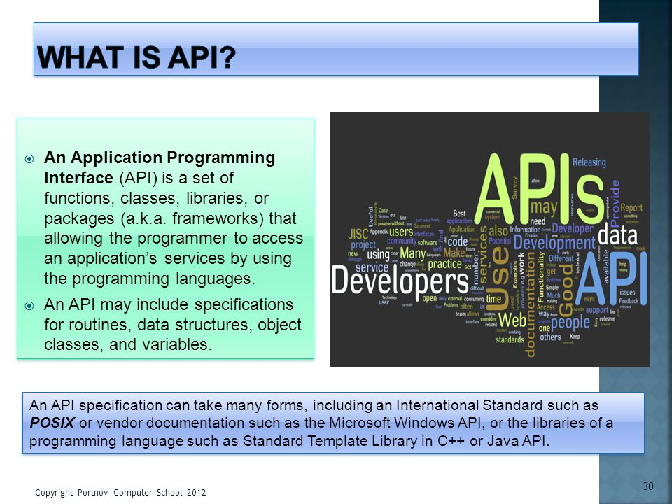 An Application Programming interface (API) is a set of functions, classes, libraries, or packages (a.k.a. frameworks) that allowing the programmer to