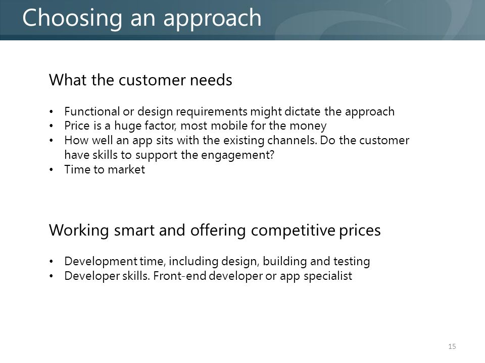 15 Choosing an approach What the customer needs Functional or design requirements might dictate the approach Price is a huge factor, most mobile for the money How well an app sits with the existing channels.