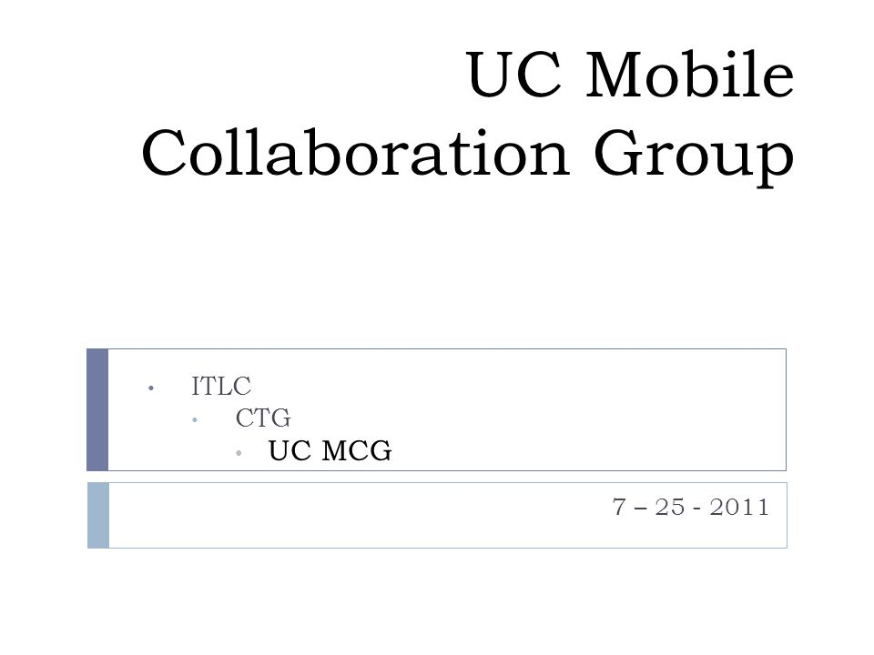 7-25-11 AGENDA Introductions & Campus Updates Logistics monthly call is scheduled for the 4 th Monday from 4 – 5pm Formal Charter – bring a draft to the CTG next month Background UC MWF upcoming conference: http://mwf.ucla.edu/conferencehttp://mwf.ucla.edu/conference Discuss and agree upon the UCs Mobile Web Framework Priorities for 2011-12 Discuss an MWF project plan for 2011-12 Discuss where resources from campuses can contribute/lead Agree upon technical goals for 2011-12 – for a preliminary version see https://github.com/ucla/mwf/wiki/Roadmap https://github.com/ucla/mwf/wiki/Roadmap MWF Rollout and developer training goals Updates of the UCs collaboration with Higher Ed and Educause The Higher Ed Mobile Coalition Educause ACTI –Mobile Application and Web Services WG CSG workshop Discuss potential models for the UCLA/UC MWF Sustainability Discuss Native Mobile needs for the Medical area Is there an affinity around Medicines needs.