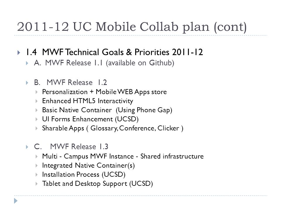 2011-12 UC Mobile Collab plan (cont) 1.5 Research MWF Sustainability Models Continue Volunteer effort of Core Contributions UC Institute (Grants, Consulting, Corp partnerships) Create a SAAS partnership based on % contributions Merge w/ existing OS effort: JASIG, KUALI, INCOMMON Full Spin off as Entrepreneurial Venture 2.0 UC Medical Mobile Collaboration Create a focused affinity sub-group?