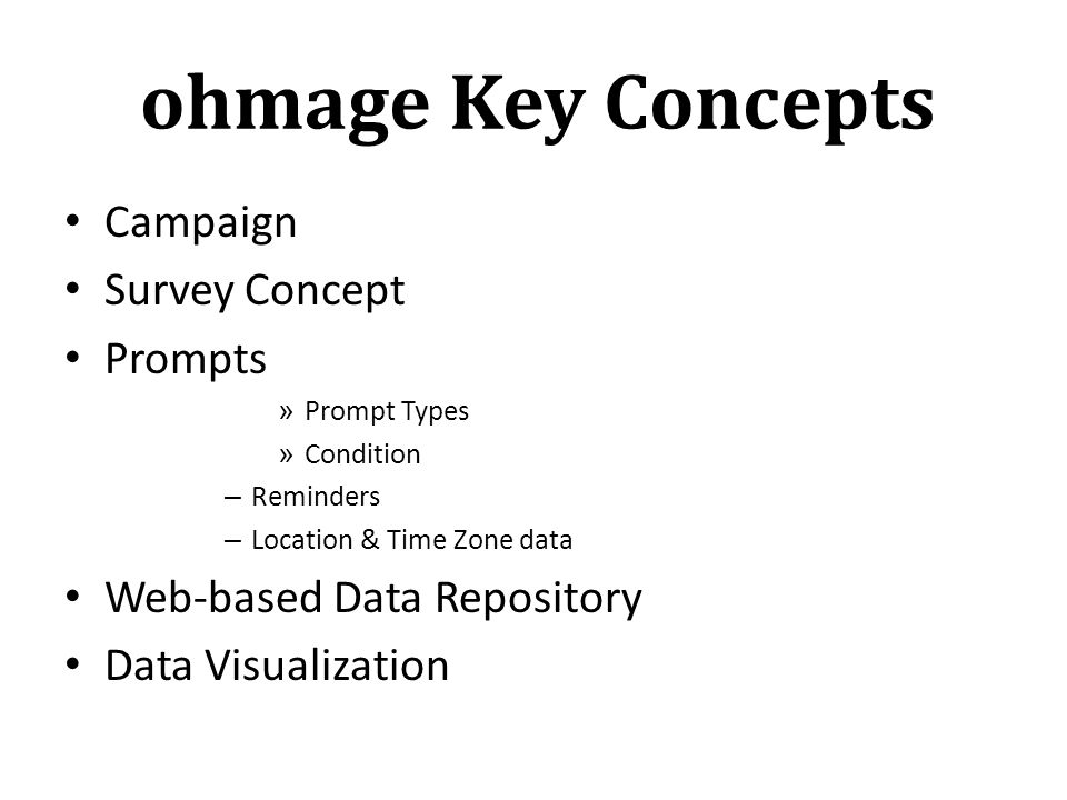 ohmage Key Concepts Campaign Survey Concept Prompts » Prompt Types » Condition – Reminders – Location & Time Zone data Web-based Data Repository Data Visualization