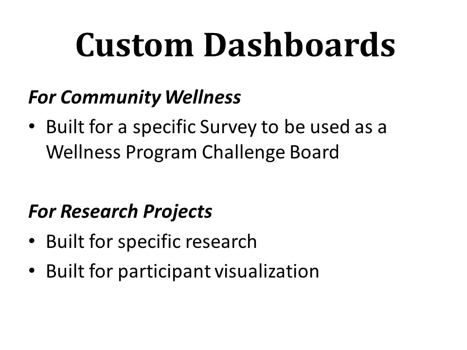 Custom Dashboards For Community Wellness Built for a specific Survey to be used as a Wellness Program Challenge Board For Research Projects Built for specific research Built for participant visualization