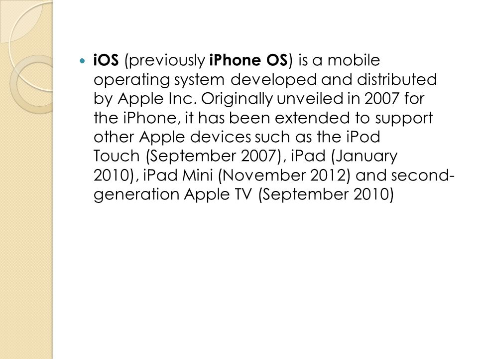 iOS (previously iPhone OS ) is a mobile operating system developed and distributed by Apple Inc. Originally unveiled in 2007 for the iPhone, it has be