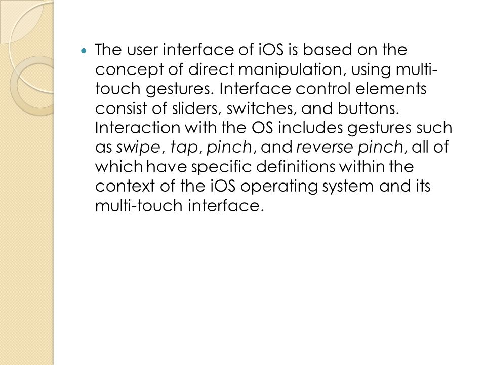 The user interface of iOS is based on the concept of direct manipulation, using multi- touch gestures. Interface control elements consist of sliders,