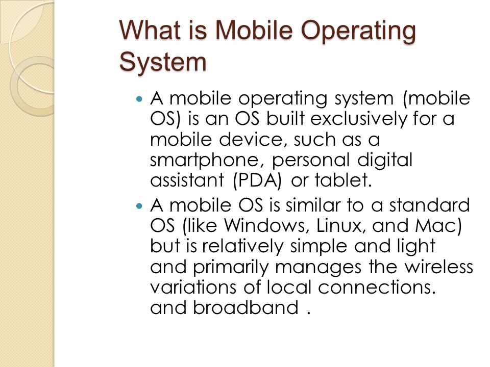 What is Mobile Operating System A mobile operating system (mobile OS) is an OS built exclusively for a mobile device, such as a smartphone, personal d