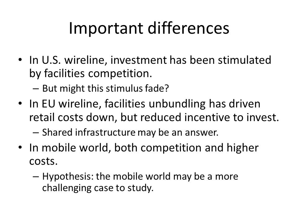 Important differences In U.S. wireline, investment has been stimulated by facilities competition.