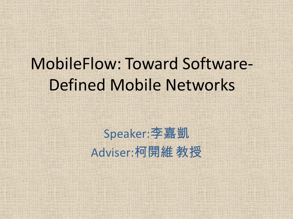 MobileFlow: Toward Software- Defined Mobile Networks Speaker: Adviser: