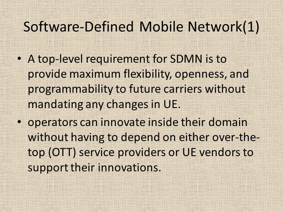 Software-Defined Mobile Network(1) A top-level requirement for SDMN is to provide maximum flexibility, openness, and programmability to future carriers without mandating any changes in UE.