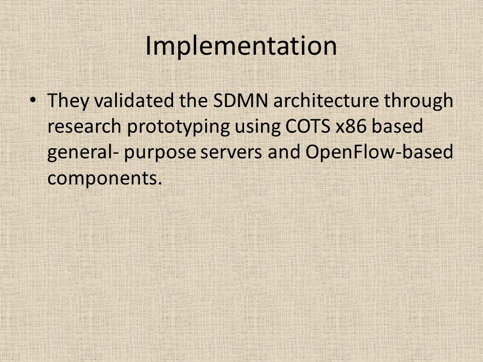 Implementation They validated the SDMN architecture through research prototyping using COTS x86 based general- purpose servers and OpenFlow-based components.