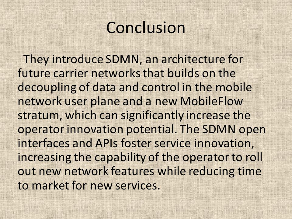 Conclusion They introduce SDMN, an architecture for future carrier networks that builds on the decoupling of data and control in the mobile network user plane and a new MobileFlow stratum, which can significantly increase the operator innovation potential.