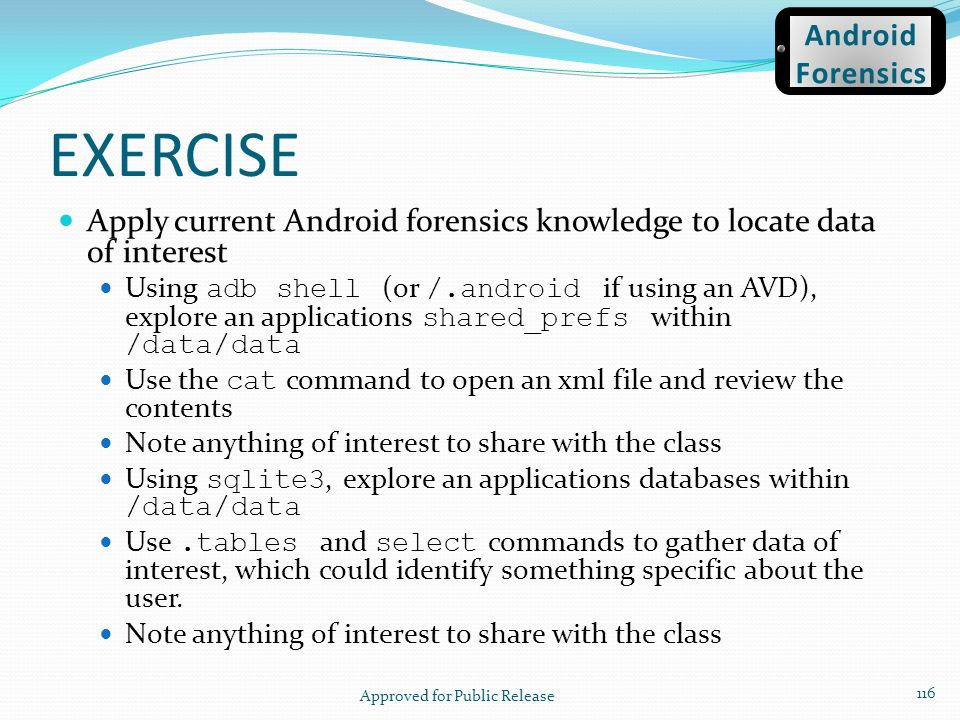 EXERCISE Apply current Android forensics knowledge to locate data of interest Using adb shell (or /.android if using an AVD), explore an applications