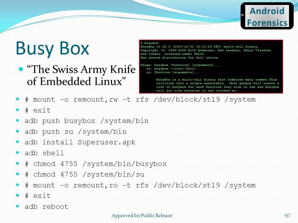 Busy Box The Swiss Army Knife of Embedded Linux # mount -o remount,rw -t rfs /dev/block/st19 /system # exit adb push busybox /system/bin adb push su /
