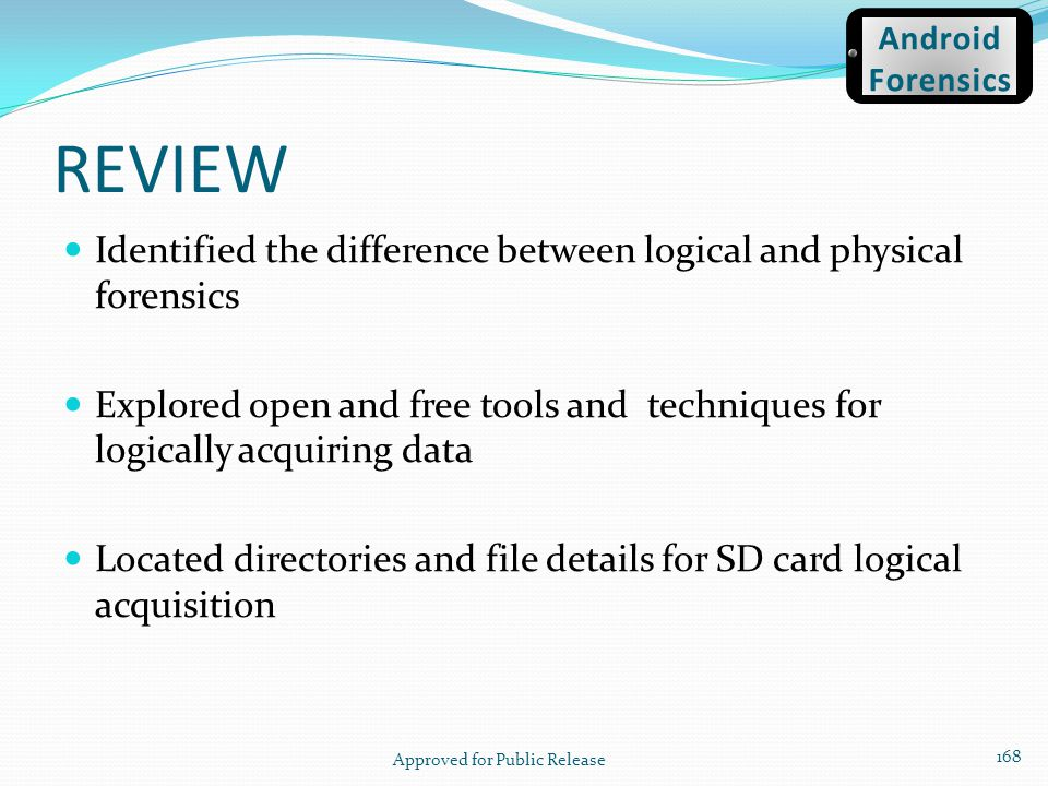 REVIEW Identified the difference between logical and physical forensics Explored open and free tools and techniques for logically acquiring data Locat
