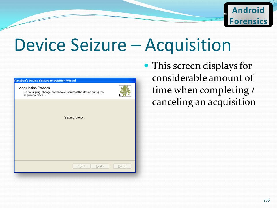 Device Seizure – Acquisition 176 This screen displays for considerable amount of time when completing / canceling an acquisition Android Forensics