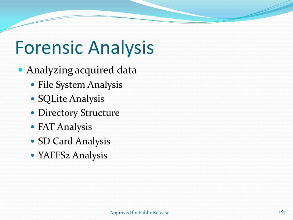 Forensic Analysis Analyzing acquired data File System Analysis SQLite Analysis Directory Structure FAT Analysis SD Card Analysis YAFFS2 Analysis Appro