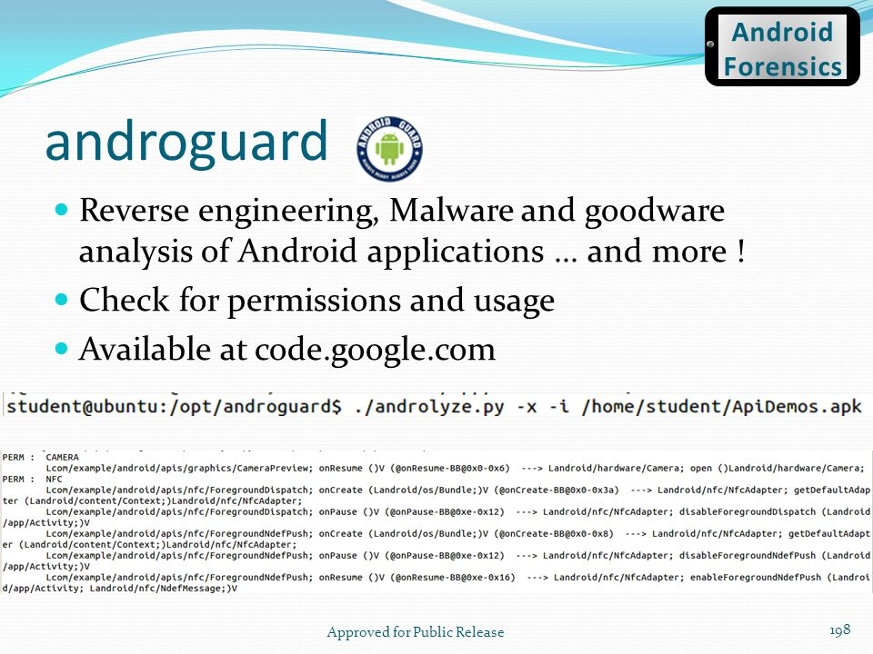 androguard Reverse engineering, Malware and goodware analysis of Android applications... and more ! Check for permissions and usage Available at code.