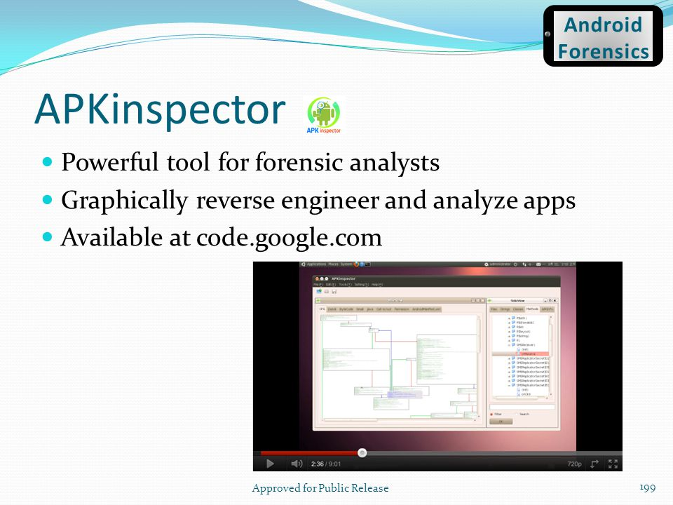APKinspector Powerful tool for forensic analysts Graphically reverse engineer and analyze apps Available at code.google.com Approved for Public Releas