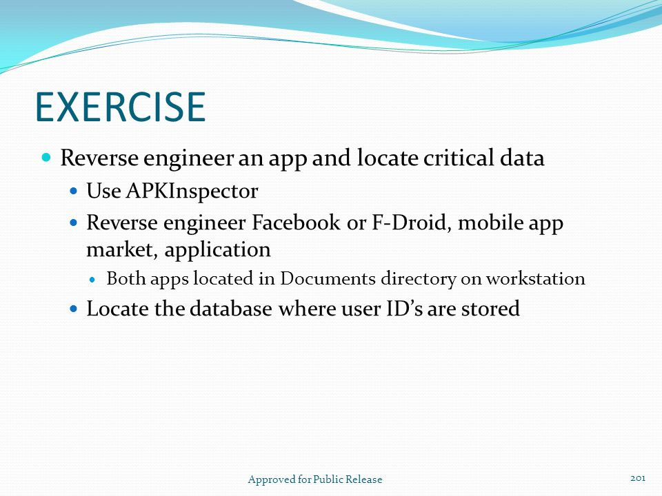 EXERCISE Reverse engineer an app and locate critical data Use APKInspector Reverse engineer Facebook or F-Droid, mobile app market, application Both a