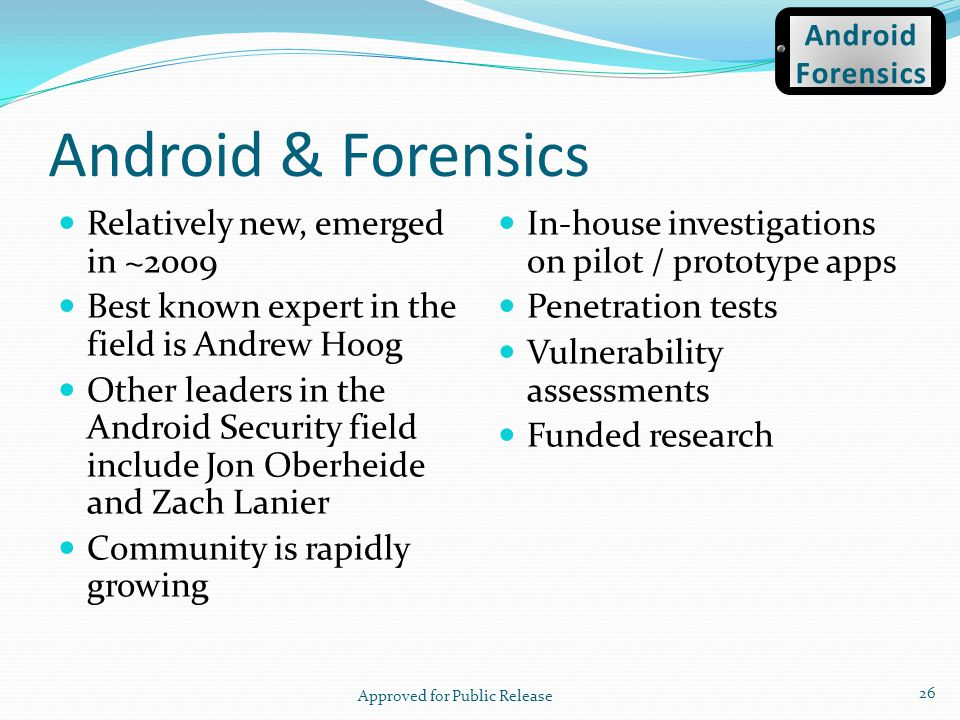 Android & Forensics Relatively new, emerged in ~2009 Best known expert in the field is Andrew Hoog Other leaders in the Android Security field include