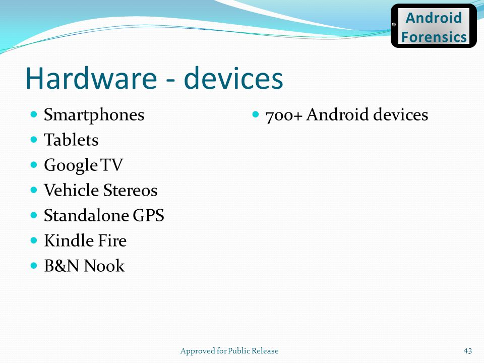 Hardware - devices Smartphones Tablets Google TV Vehicle Stereos Standalone GPS Kindle Fire B&N Nook 700+ Android devices Approved for Public Release