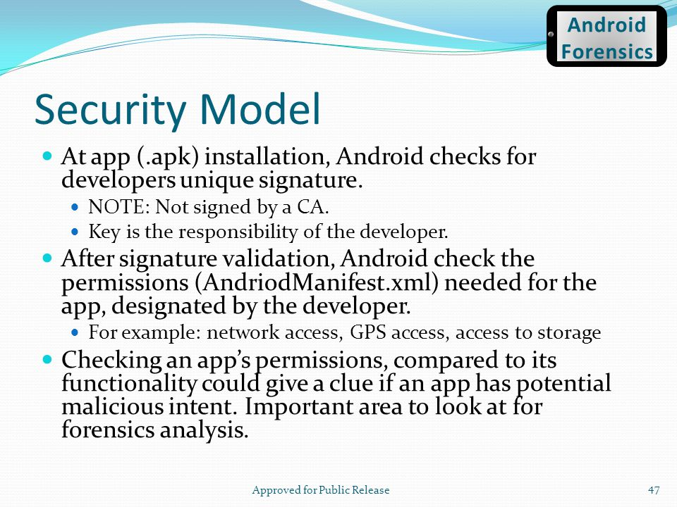 Security Model At app (.apk) installation, Android checks for developers unique signature. NOTE: Not signed by a CA. Key is the responsibility of the