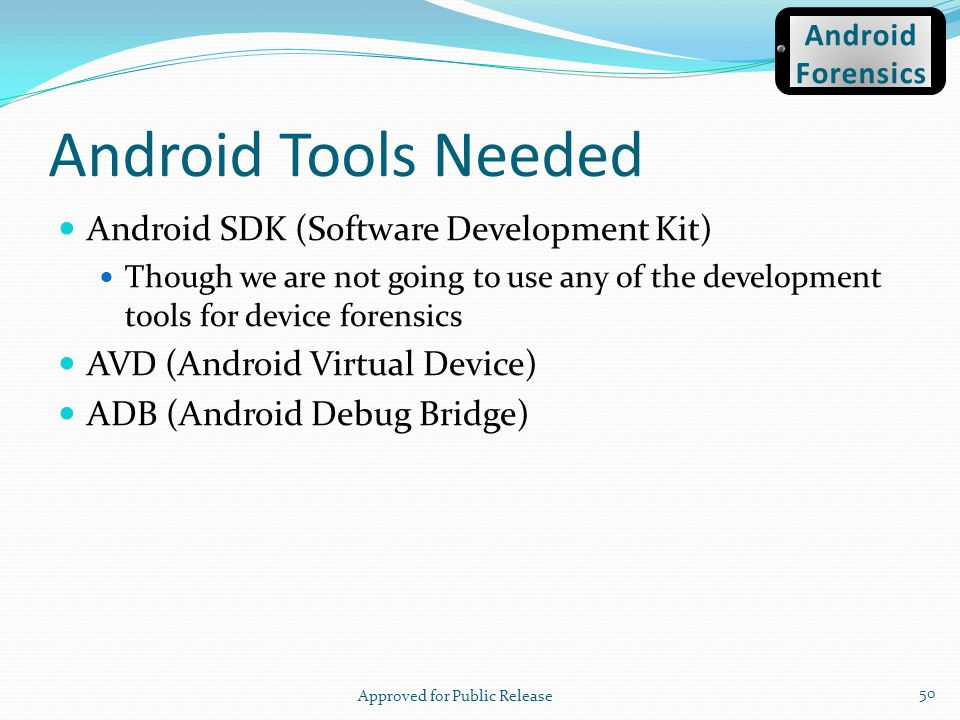 Android Tools Needed Android SDK (Software Development Kit) Though we are not going to use any of the development tools for device forensics AVD (Andr
