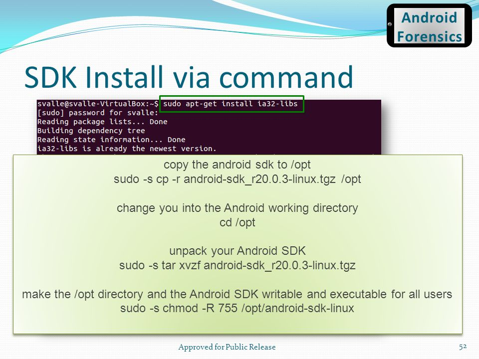 SDK Install via command Approved for Public Release 52 Android Forensics copy the android sdk to /opt sudo -s cp -r android-sdk_r20.0.3-linux.tgz /opt