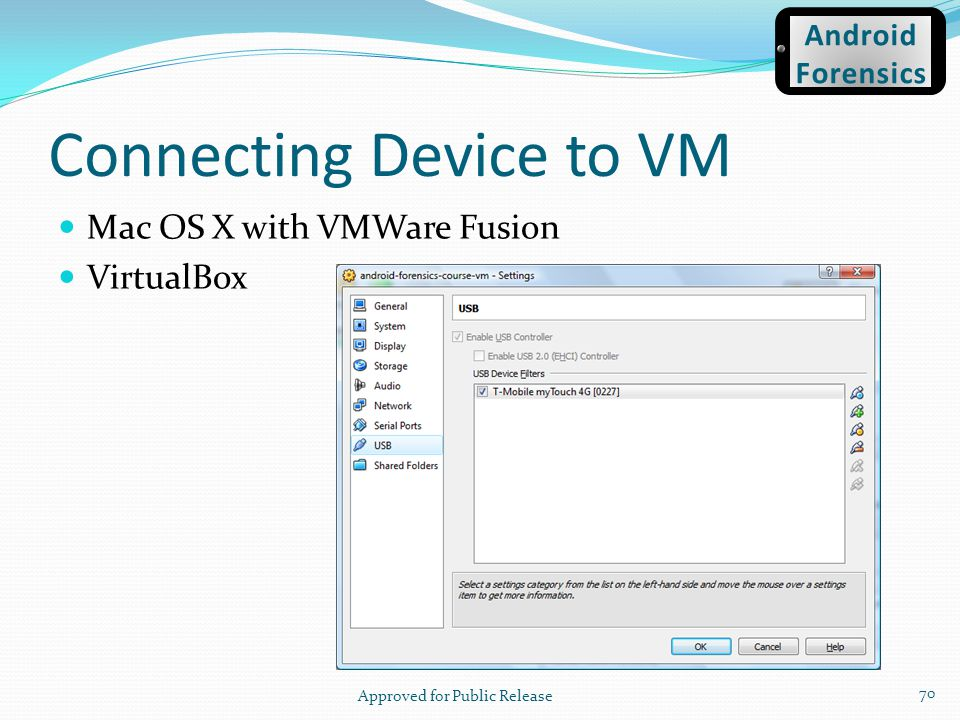 Connecting Device to VM Mac OS X with VMWare Fusion VirtualBox Approved for Public Release 70 Android Forensics
