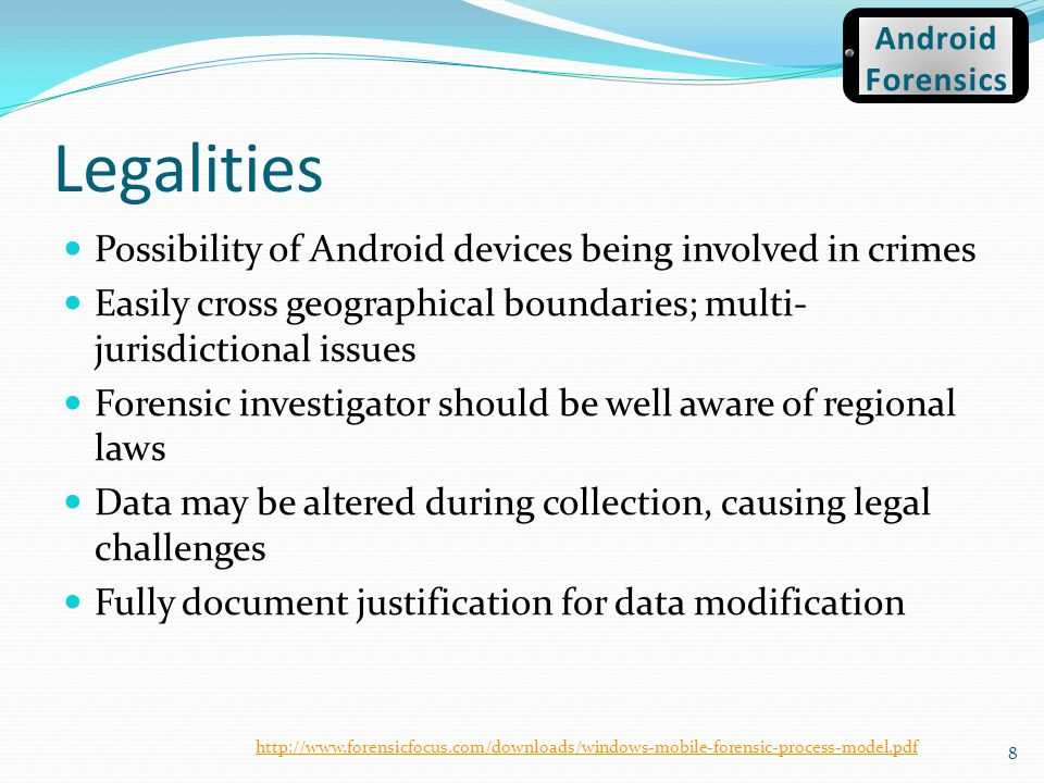 Legalities Possibility of Android devices being involved in crimes Easily cross geographical boundaries; multi- jurisdictional issues Forensic investi