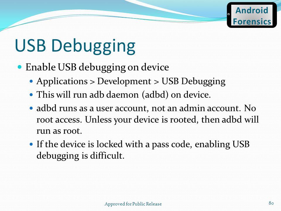 USB Debugging Enable USB debugging on device Applications > Development > USB Debugging This will run adb daemon (adbd) on device. adbd runs as a user