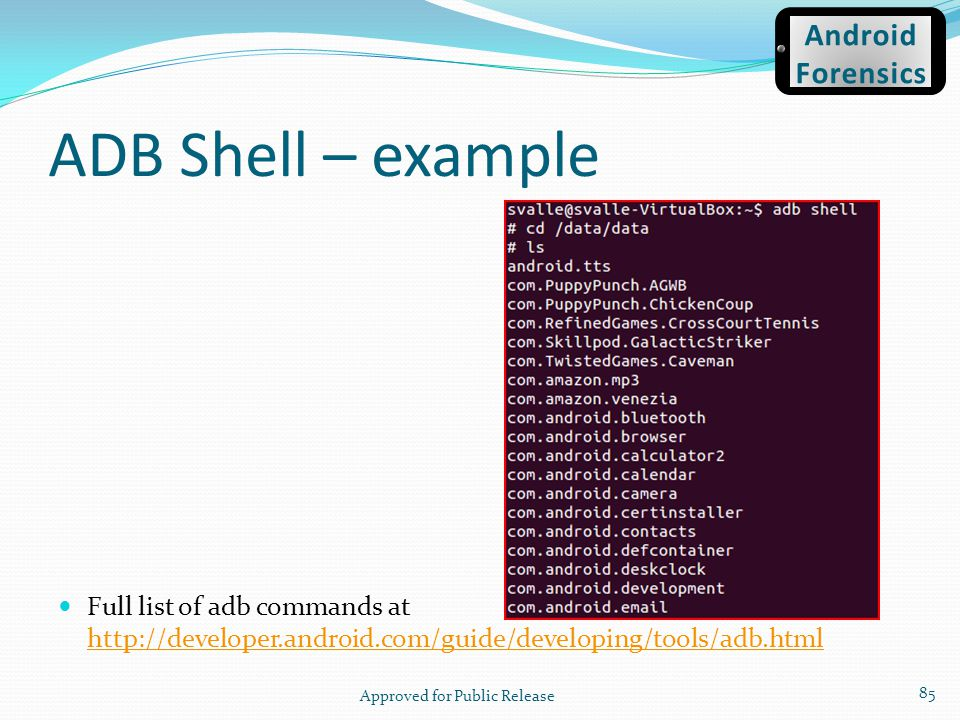 Full list of adb commands at http://developer.android.com/guide/developing/tools/adb.html http://developer.android.com/guide/developing/tools/adb.html