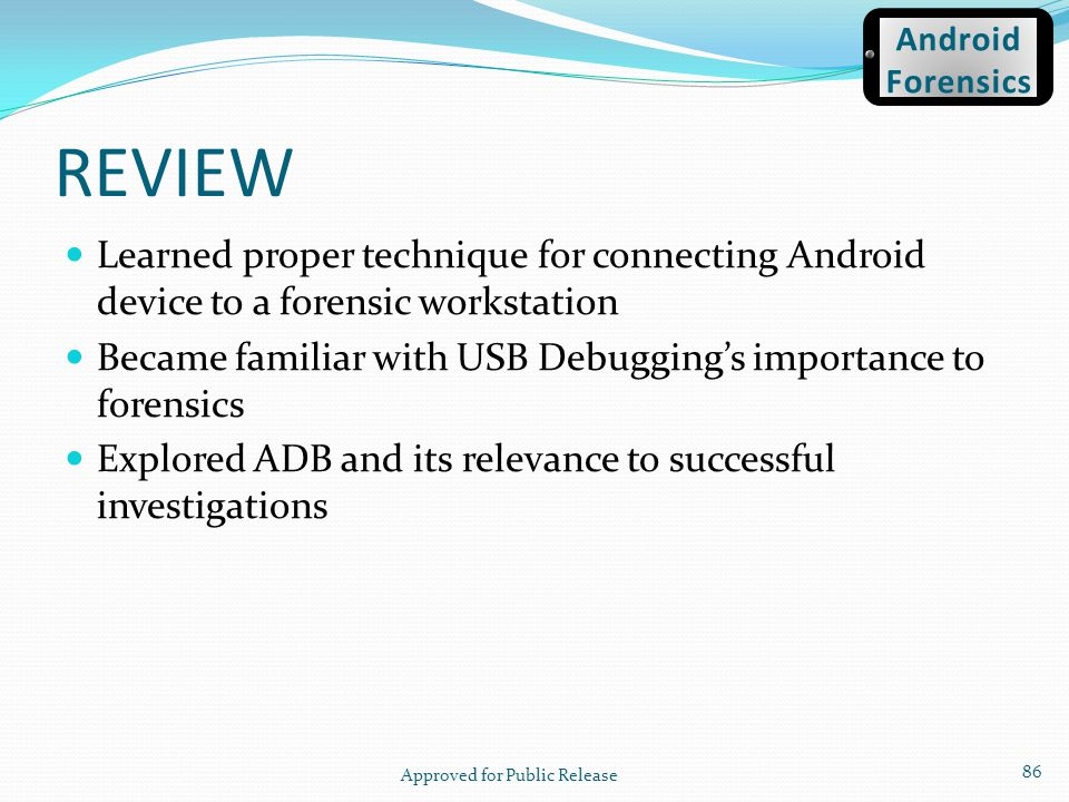 REVIEW Learned proper technique for connecting Android device to a forensic workstation Became familiar with USB Debuggings importance to forensics Ex