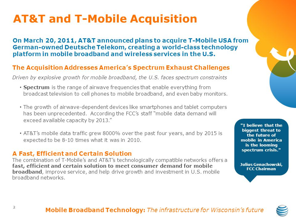 AT&T and T-Mobile Acquisition 2 On March 20, 2011, AT&T announced plans to acquire T-Mobile USA from German-owned Deutsche Telekom, creating a world-class technology platform in mobile broadband and wireless services in the U.S.