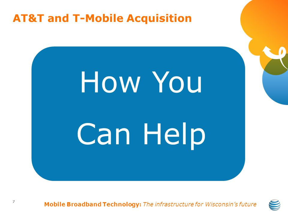 AT&T and T-Mobile Acquisition 7 How You Can Help Mobile Broadband Technology: The infrastructure for Wisconsins future