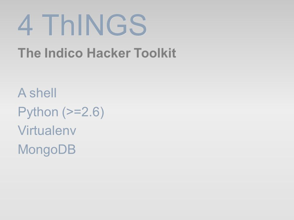 4 ThINGS The Indico Hacker Toolkit A shell Python (>=2.6) Virtualenv MongoDB