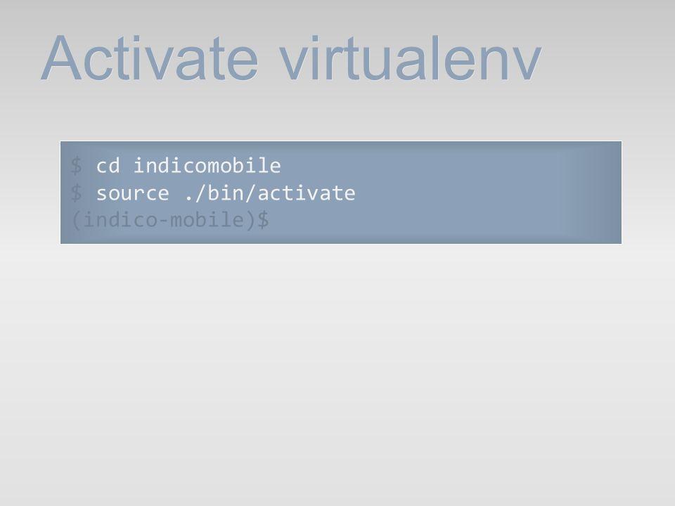 Activate virtualenv $ cd indicomobile $ source./bin/activate (indico-mobile)$