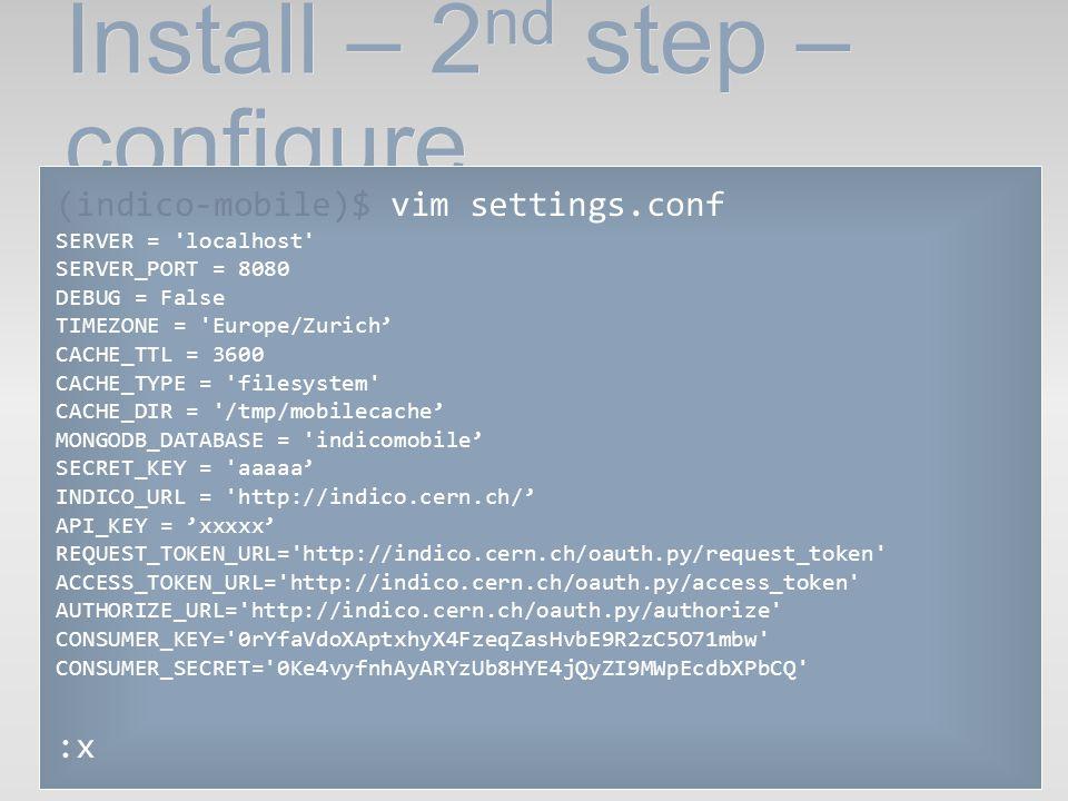 Install – 2 nd step – configure (indico-mobile)$ vim settings.conf SERVER = 'localhost' SERVER_PORT = 8080 DEBUG = False TIMEZONE = 'Europe/Zurich CAC