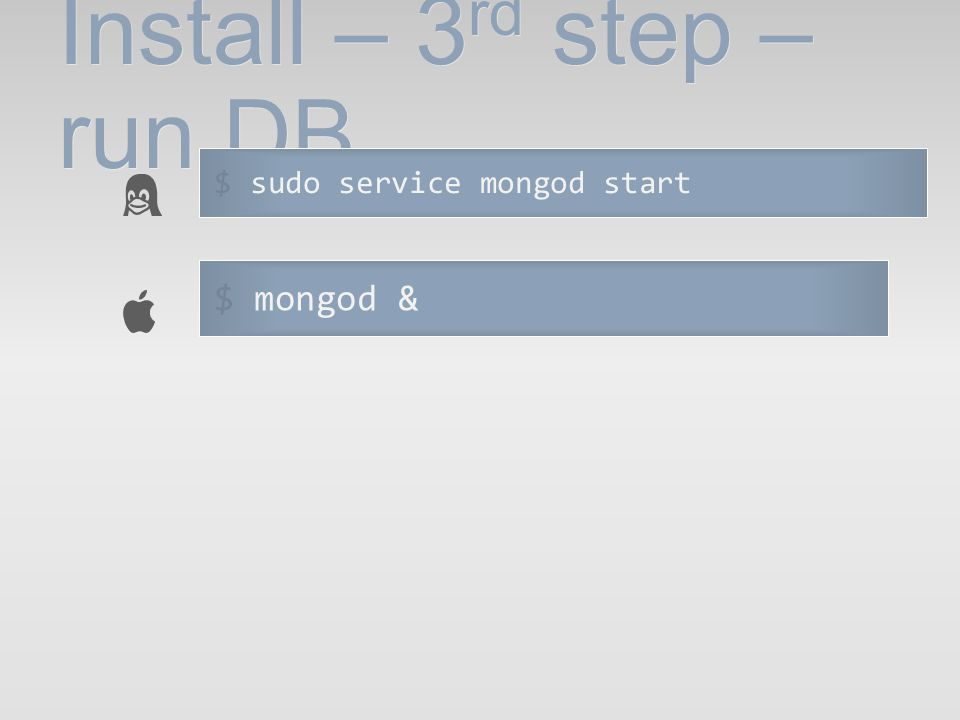 Install – 3 rd step – run DB $ sudo service mongod start $ mongod &