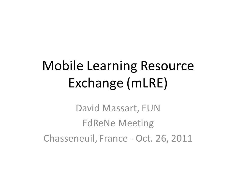 Mobile Learning Resource Exchange (mLRE) David Massart, EUN EdReNe Meeting Chasseneuil, France - Oct.