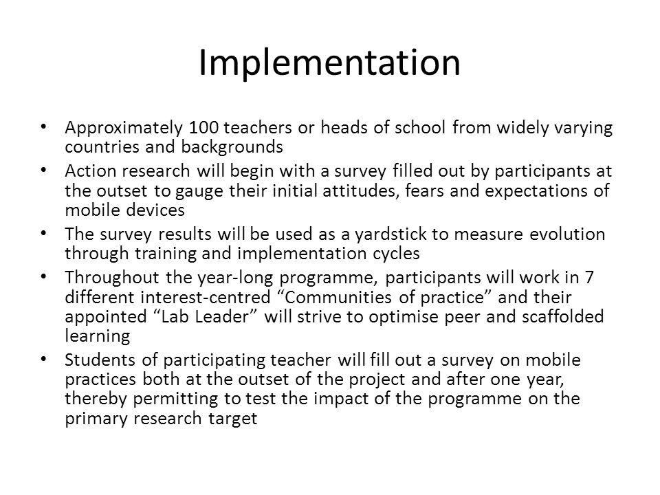 Implementation Approximately 100 teachers or heads of school from widely varying countries and backgrounds Action research will begin with a survey filled out by participants at the outset to gauge their initial attitudes, fears and expectations of mobile devices The survey results will be used as a yardstick to measure evolution through training and implementation cycles Throughout the year-long programme, participants will work in 7 different interest-centred Communities of practice and their appointed Lab Leader will strive to optimise peer and scaffolded learning Students of participating teacher will fill out a survey on mobile practices both at the outset of the project and after one year, thereby permitting to test the impact of the programme on the primary research target