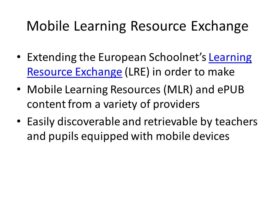 Mobile Learning Resource Exchange Extending the European Schoolnets Learning Resource Exchange (LRE) in order to makeLearning Resource Exchange Mobile Learning Resources (MLR) and ePUB content from a variety of providers Easily discoverable and retrievable by teachers and pupils equipped with mobile devices