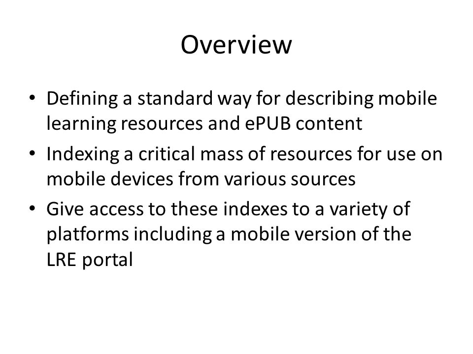 Overview Defining a standard way for describing mobile learning resources and ePUB content Indexing a critical mass of resources for use on mobile devices from various sources Give access to these indexes to a variety of platforms including a mobile version of the LRE portal