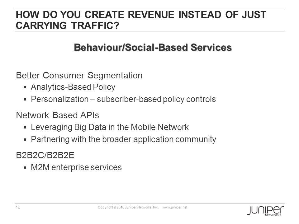 14 Copyright © 2010 Juniper Networks, Inc. www.juniper.net HOW DO YOU CREATE REVENUE INSTEAD OF JUST CARRYING TRAFFIC? Better Consumer Segmentation An