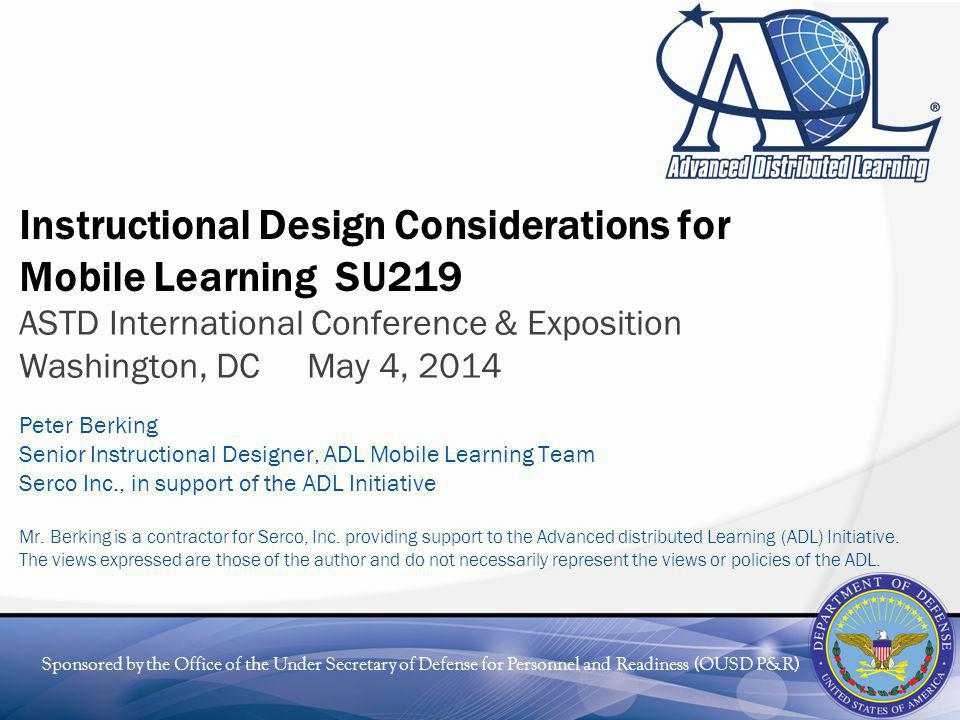 Sponsored by the Office of the Under Secretary of Defense for Personnel and Readiness (OUSD P&R) Instructional Design Considerations for Mobile Learning SU219 ASTD International Conference & Exposition Washington, DC May 4, 2014 Peter Berking Senior Instructional Designer, ADL Mobile Learning Team Serco Inc., in support of the ADL Initiative Mr.