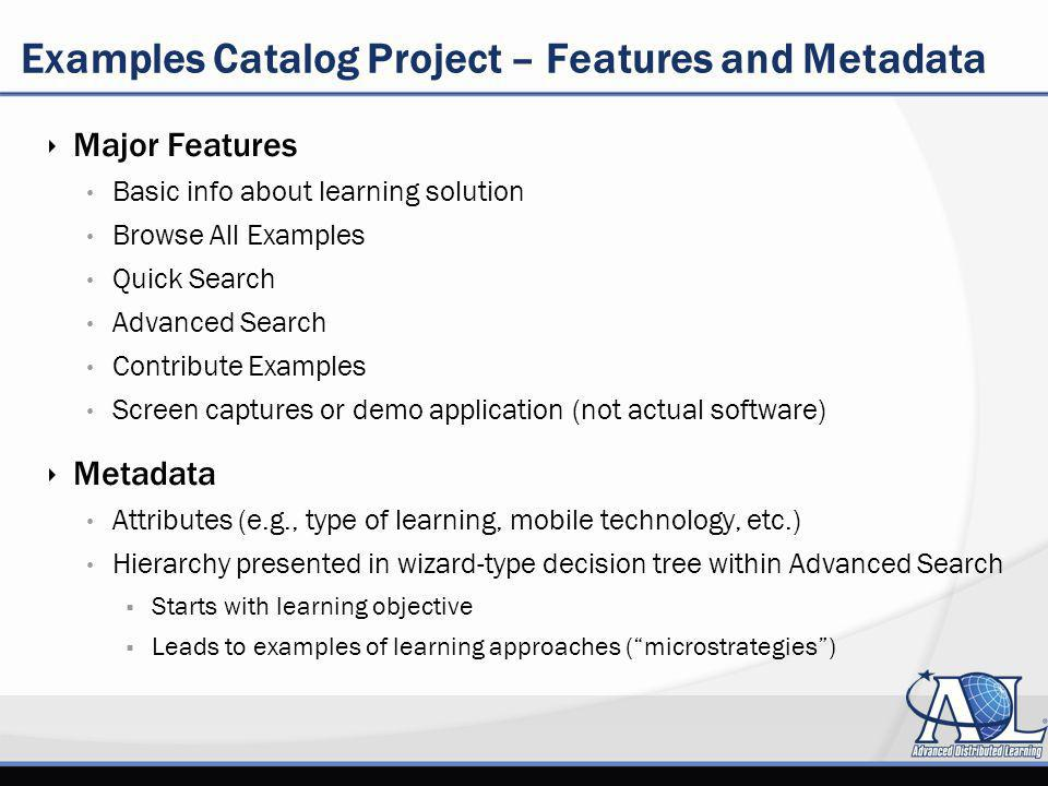 Examples Catalog Project – Features and Metadata Major Features Basic info about learning solution Browse All Examples Quick Search Advanced Search Contribute Examples Screen captures or demo application (not actual software) Metadata Attributes (e.g., type of learning, mobile technology, etc.) Hierarchy presented in wizard-type decision tree within Advanced Search Starts with learning objective Leads to examples of learning approaches (microstrategies)