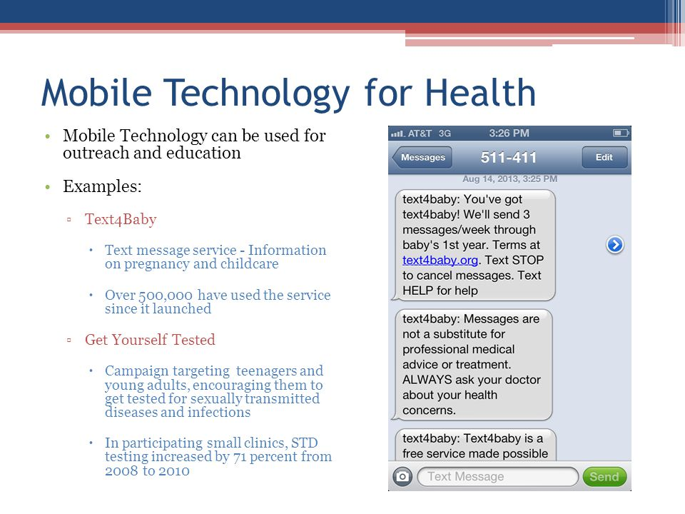Mobile Technology for Health Mobile Technology can be used for outreach and education Examples: Text4Baby Text message service - Information on pregnancy and childcare Over 500,000 have used the service since it launched Get Yourself Tested Campaign targeting teenagers and young adults, encouraging them to get tested for sexually transmitted diseases and infections In participating small clinics, STD testing increased by 71 percent from 2008 to 2010